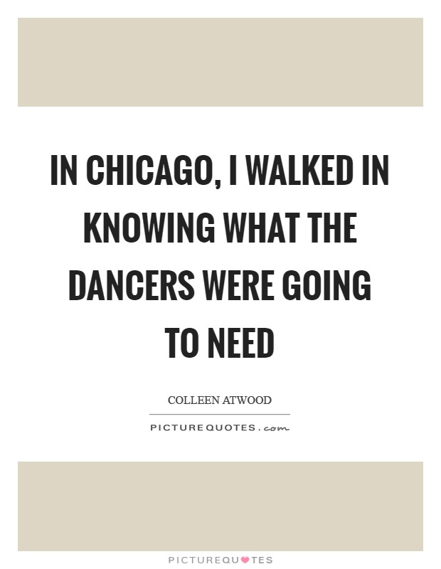 In Chicago, I walked in knowing what the dancers were going to need Picture Quote #1