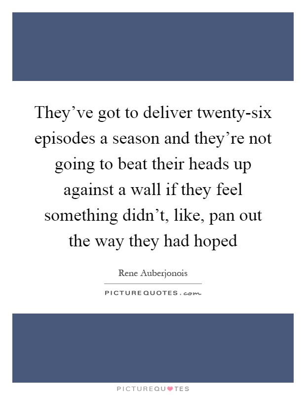 They've got to deliver twenty-six episodes a season and they're not going to beat their heads up against a wall if they feel something didn't, like, pan out the way they had hoped Picture Quote #1