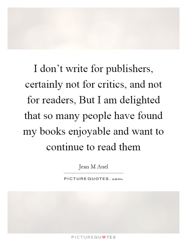 I don't write for publishers, certainly not for critics, and not for readers, But I am delighted that so many people have found my books enjoyable and want to continue to read them Picture Quote #1