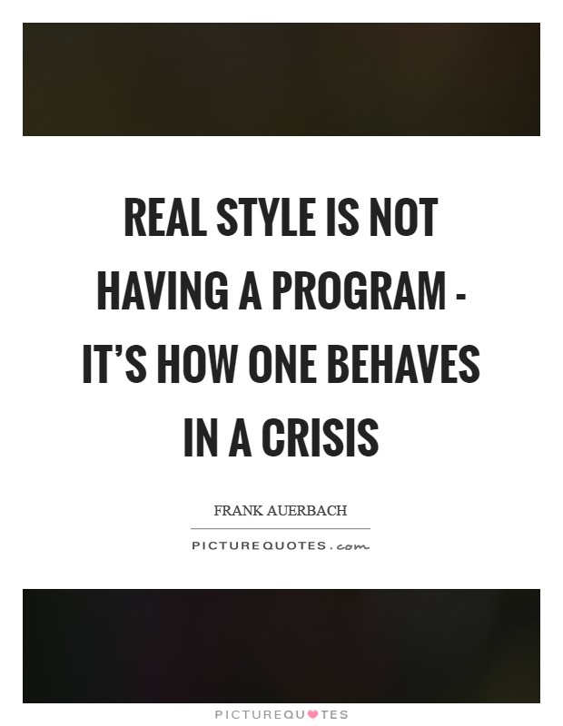 Real style is not having a program - it's how one behaves in a crisis Picture Quote #1