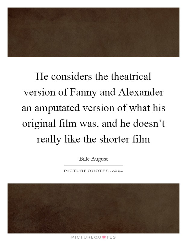 He considers the theatrical version of Fanny and Alexander an amputated version of what his original film was, and he doesn't really like the shorter film Picture Quote #1