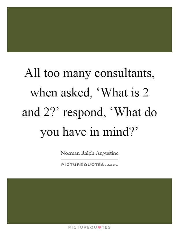 All too many consultants, when asked, 'What is 2 and 2?' respond, 'What do you have in mind?' Picture Quote #1