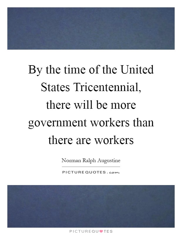 By the time of the United States Tricentennial, there will be more government workers than there are workers Picture Quote #1