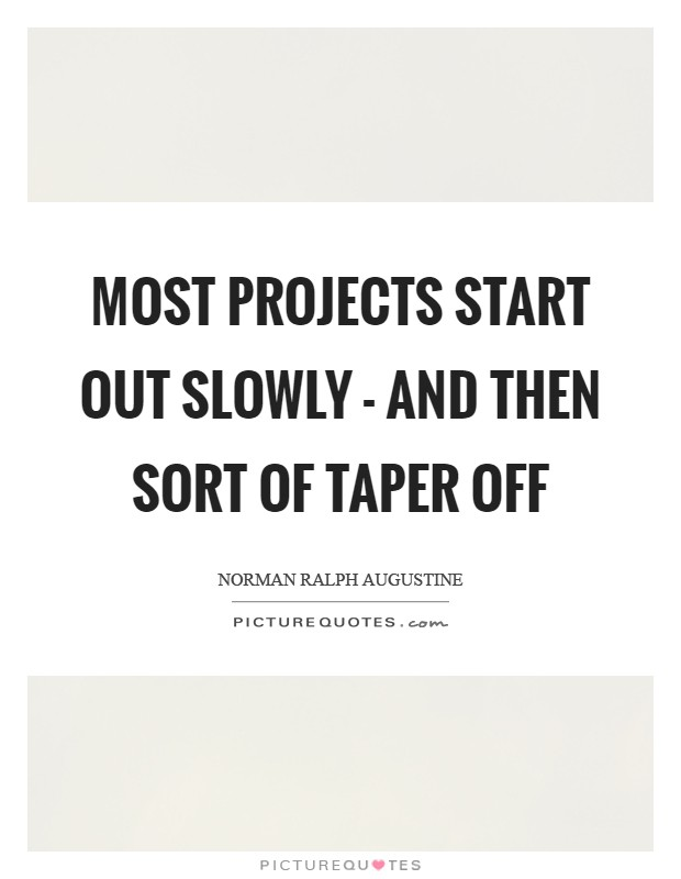 Most projects start out slowly - and then sort of taper off Picture Quote #1