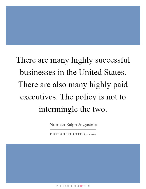 There are many highly successful businesses in the United States. There are also many highly paid executives. The policy is not to intermingle the two Picture Quote #1