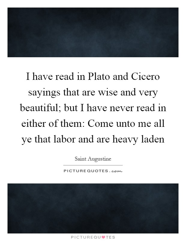 I have read in Plato and Cicero sayings that are wise and very beautiful; but I have never read in either of them: Come unto me all ye that labor and are heavy laden Picture Quote #1