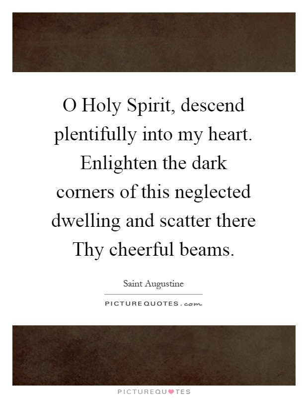 O Holy Spirit, descend plentifully into my heart. Enlighten the dark corners of this neglected dwelling and scatter there Thy cheerful beams Picture Quote #1
