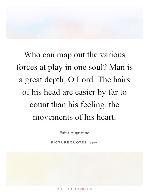 Who can map out the various forces at play in one soul? Man is a great depth, O Lord. The hairs of his head are easier by far to count than his feeling, the movements of his heart Picture Quote #1