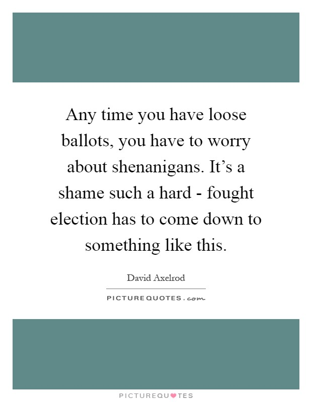 Any time you have loose ballots, you have to worry about shenanigans. It's a shame such a hard - fought election has to come down to something like this Picture Quote #1