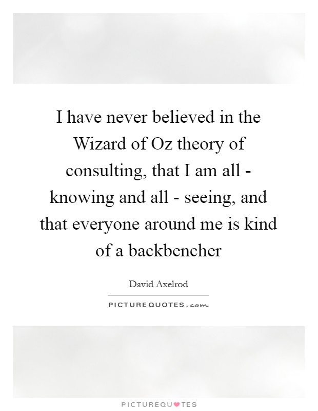 I have never believed in the Wizard of Oz theory of consulting, that I am all - knowing and all - seeing, and that everyone around me is kind of a backbencher Picture Quote #1
