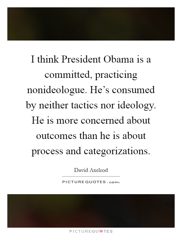 I think President Obama is a committed, practicing nonideologue. He's consumed by neither tactics nor ideology. He is more concerned about outcomes than he is about process and categorizations Picture Quote #1