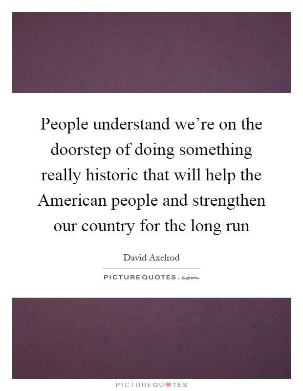 People understand we're on the doorstep of doing something really historic that will help the American people and strengthen our country for the long run Picture Quote #1