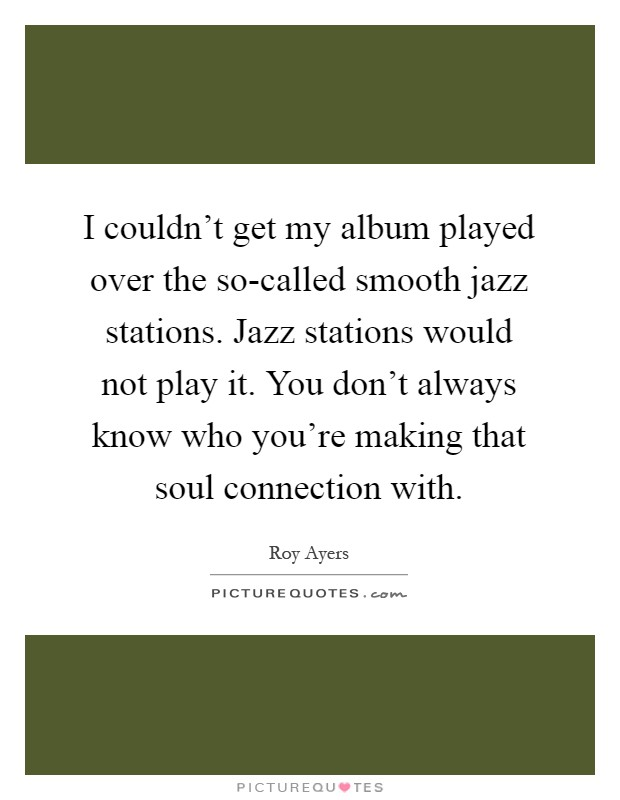 I couldn't get my album played over the so-called smooth jazz stations. Jazz stations would not play it. You don't always know who you're making that soul connection with Picture Quote #1