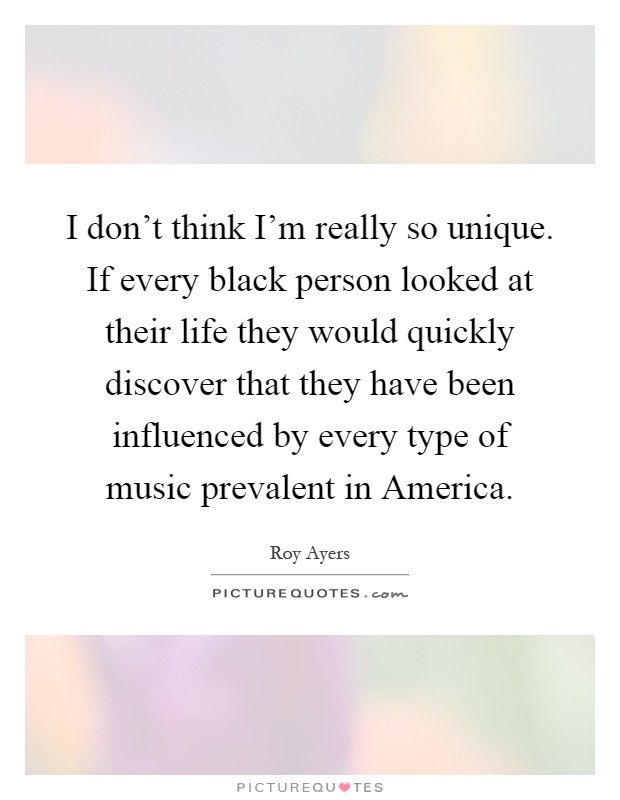 I don't think I'm really so unique. If every black person looked at their life they would quickly discover that they have been influenced by every type of music prevalent in America Picture Quote #1