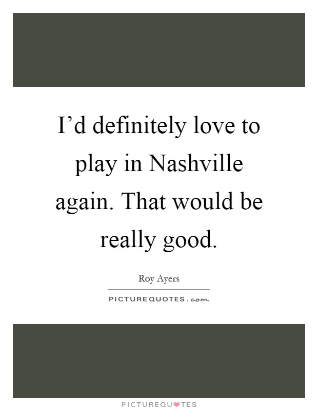 I'd definitely love to play in Nashville again. That would be really good Picture Quote #1