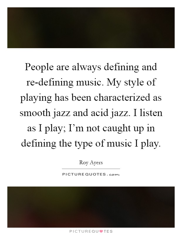 People are always defining and re-defining music. My style of playing has been characterized as smooth jazz and acid jazz. I listen as I play; I'm not caught up in defining the type of music I play Picture Quote #1