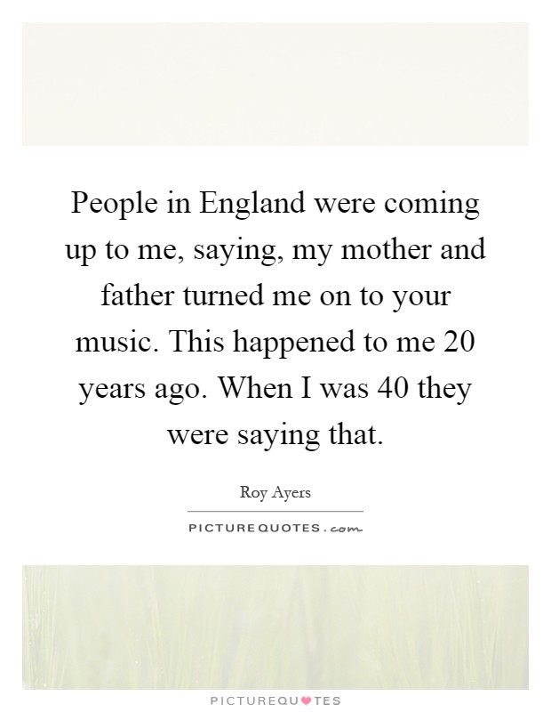 People in England were coming up to me, saying, my mother and father turned me on to your music. This happened to me 20 years ago. When I was 40 they were saying that Picture Quote #1