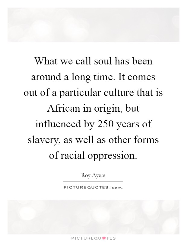 What we call soul has been around a long time. It comes out of a particular culture that is African in origin, but influenced by 250 years of slavery, as well as other forms of racial oppression Picture Quote #1