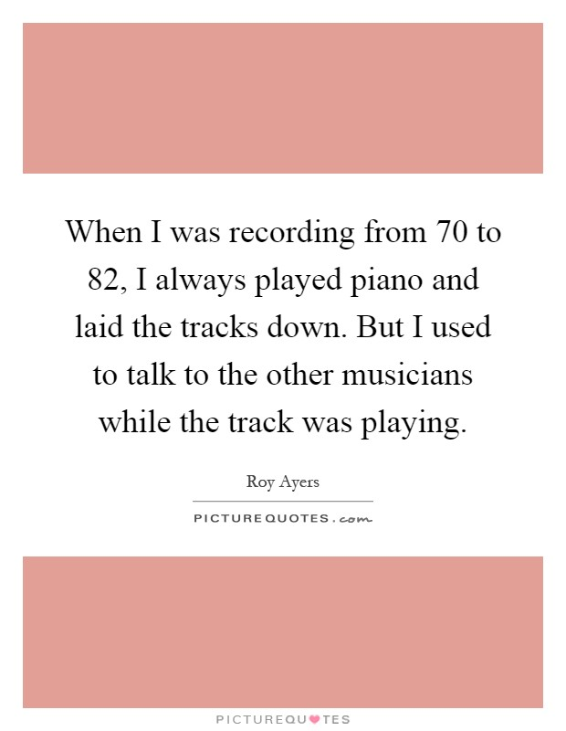 When I was recording from  70 to  82, I always played piano and laid the tracks down. But I used to talk to the other musicians while the track was playing Picture Quote #1