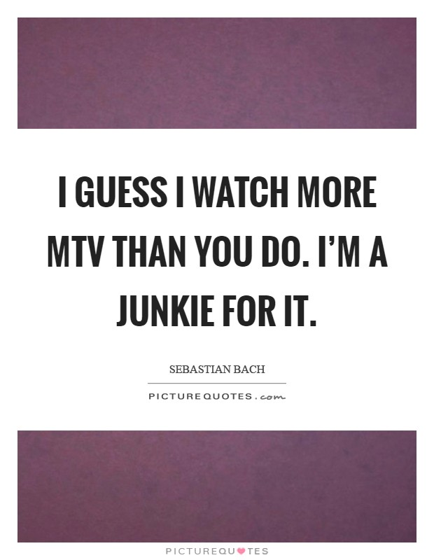 I guess I watch more MTV than you do. I'm a junkie for it Picture Quote #1