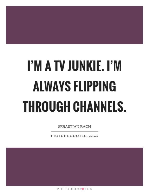 I'm a TV junkie. I'm always flipping through channels Picture Quote #1