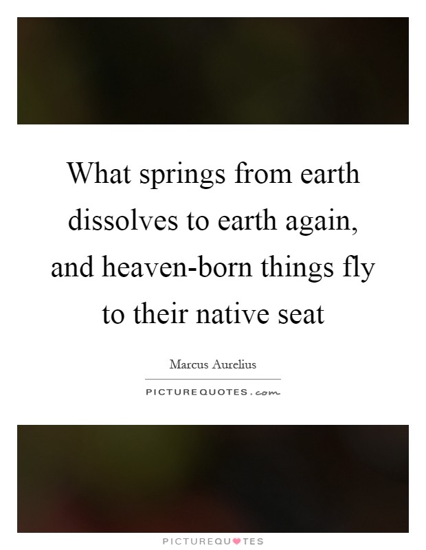 What springs from earth dissolves to earth again, and heaven-born things fly to their native seat Picture Quote #1