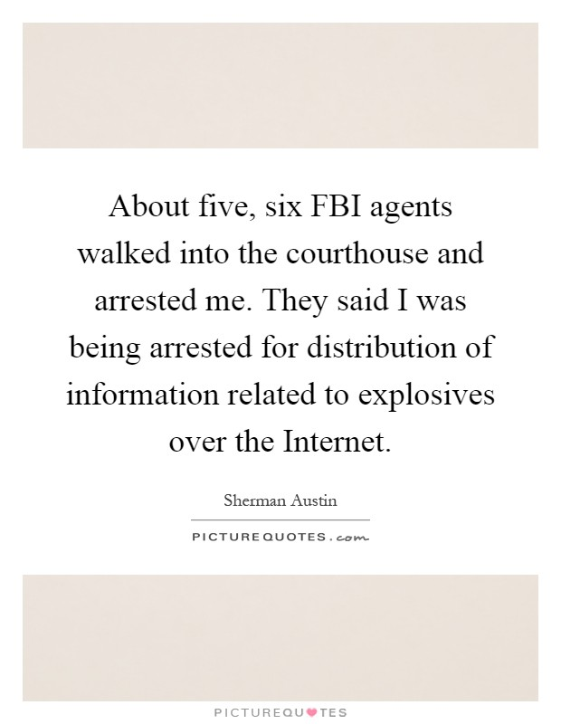 About five, six FBI agents walked into the courthouse and arrested me. They said I was being arrested for distribution of information related to explosives over the Internet Picture Quote #1