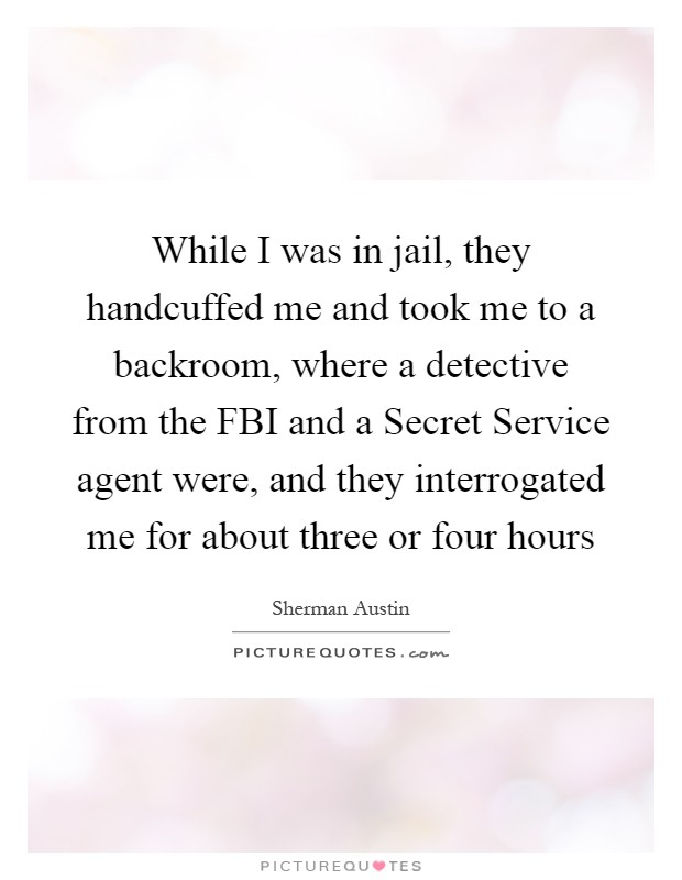 While I was in jail, they handcuffed me and took me to a backroom, where a detective from the FBI and a Secret Service agent were, and they interrogated me for about three or four hours Picture Quote #1