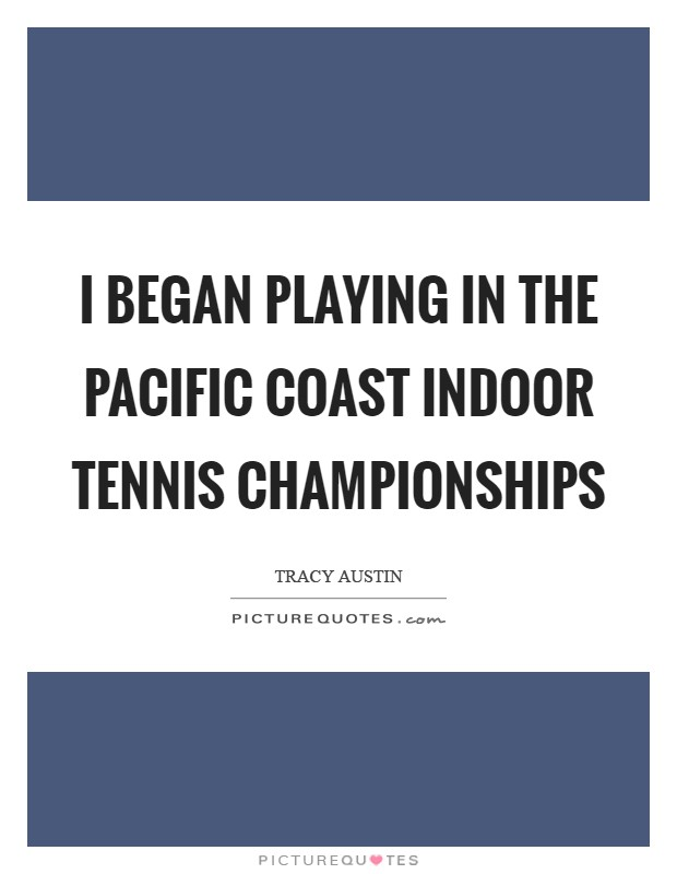 I began playing in the Pacific Coast Indoor Tennis Championships Picture Quote #1