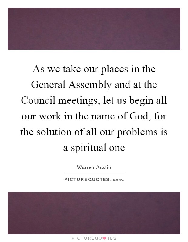 As we take our places in the General Assembly and at the Council meetings, let us begin all our work in the name of God, for the solution of all our problems is a spiritual one Picture Quote #1