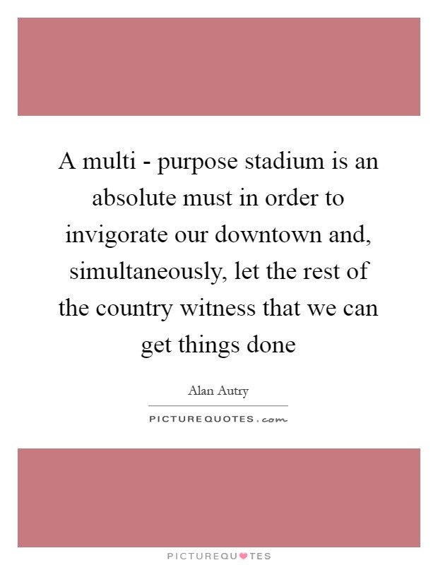 A multi - purpose stadium is an absolute must in order to invigorate our downtown and, simultaneously, let the rest of the country witness that we can get things done Picture Quote #1