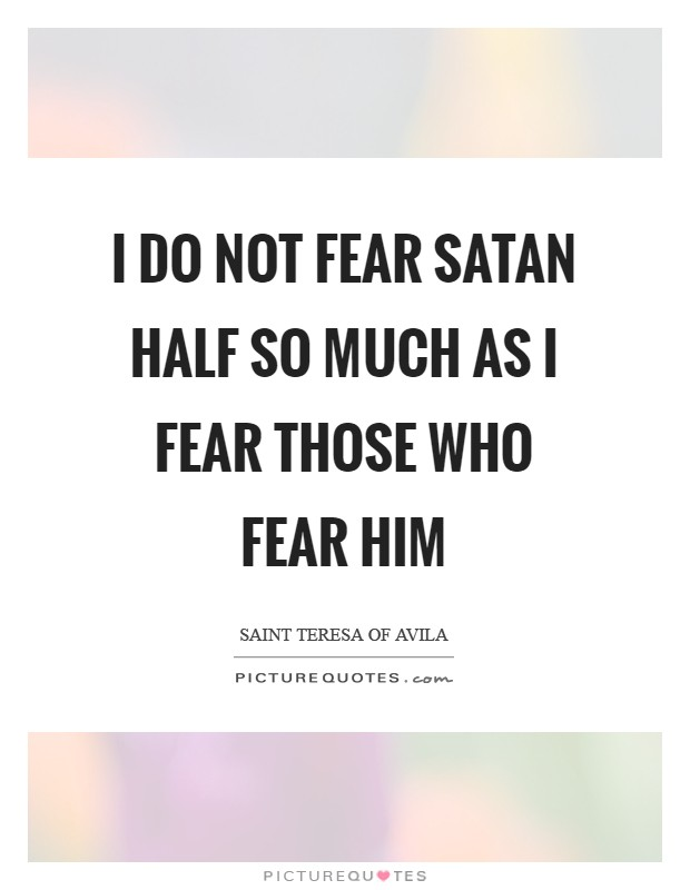 I do not fear Satan half so much as I fear those who fear him Picture Quote #1