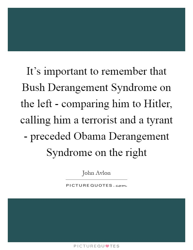It's important to remember that Bush Derangement Syndrome on the left - comparing him to Hitler, calling him a terrorist and a tyrant - preceded Obama Derangement Syndrome on the right Picture Quote #1