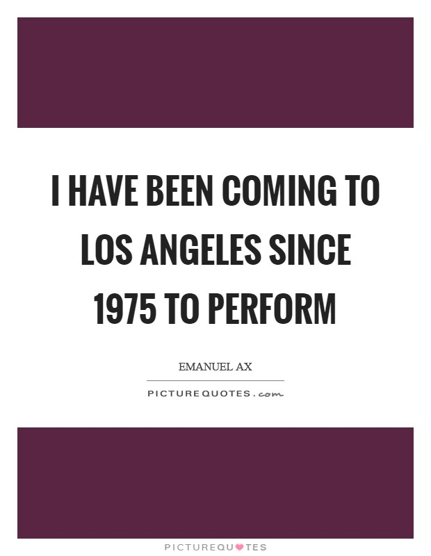 I have been coming to Los Angeles since 1975 to perform Picture Quote #1
