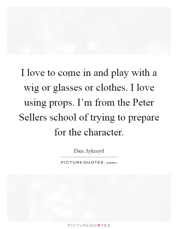 I love to come in and play with a wig or glasses or clothes. I love using props. I'm from the Peter Sellers school of trying to prepare for the character Picture Quote #1