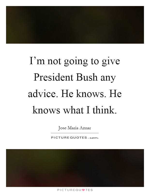 I'm not going to give President Bush any advice. He knows. He knows what I think Picture Quote #1