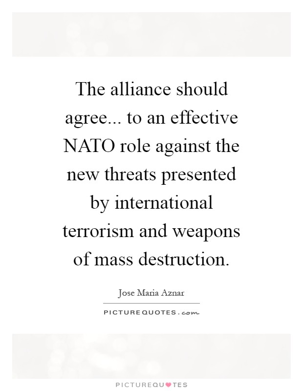 The alliance should agree... to an effective NATO role against the new threats presented by international terrorism and weapons of mass destruction Picture Quote #1