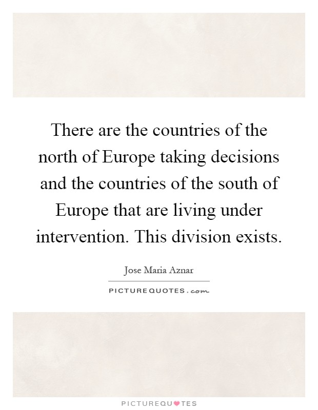 There are the countries of the north of Europe taking decisions and the countries of the south of Europe that are living under intervention. This division exists Picture Quote #1