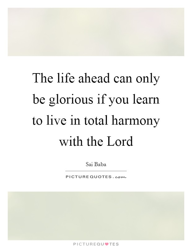 The life ahead can only be glorious if you learn to live in total harmony with the Lord Picture Quote #1