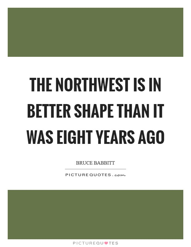 The Northwest is in better shape than it was eight years ago Picture Quote #1