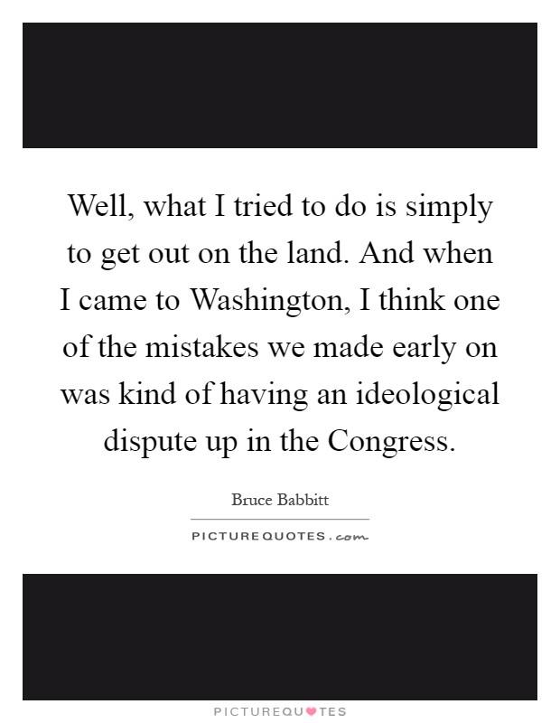 Well, what I tried to do is simply to get out on the land. And when I came to Washington, I think one of the mistakes we made early on was kind of having an ideological dispute up in the Congress Picture Quote #1