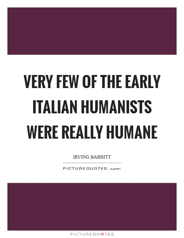 Very few of the early Italian humanists were really humane Picture Quote #1