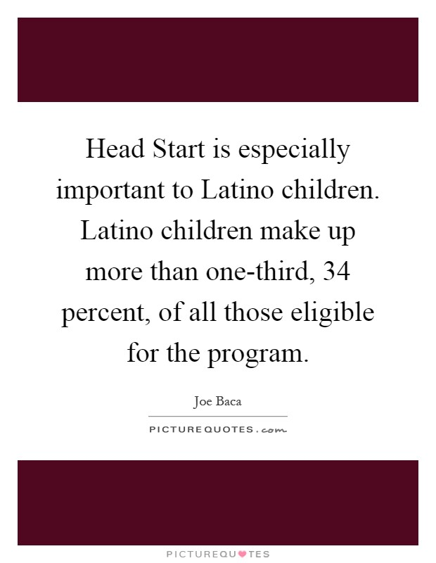 Head Start is especially important to Latino children. Latino children make up more than one-third, 34 percent, of all those eligible for the program Picture Quote #1