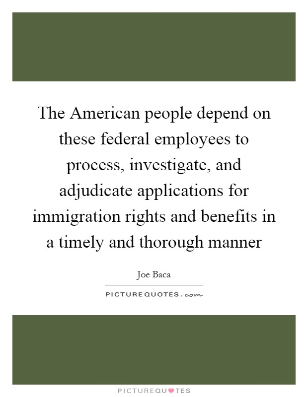 The American people depend on these federal employees to process, investigate, and adjudicate applications for immigration rights and benefits in a timely and thorough manner Picture Quote #1