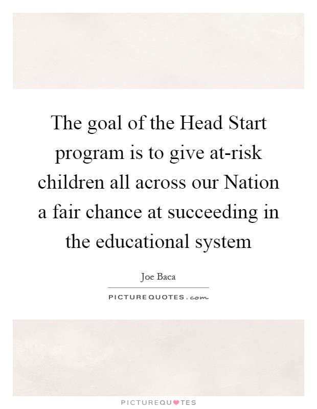 The goal of the Head Start program is to give at-risk children all across our Nation a fair chance at succeeding in the educational system Picture Quote #1