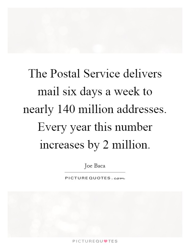 The Postal Service delivers mail six days a week to nearly 140 million addresses. Every year this number increases by 2 million Picture Quote #1
