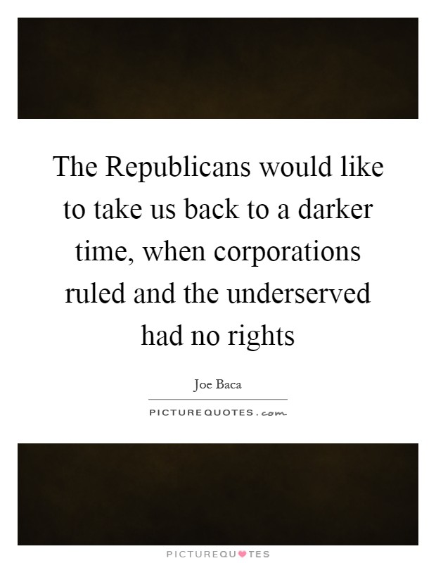 The Republicans would like to take us back to a darker time, when corporations ruled and the underserved had no rights Picture Quote #1