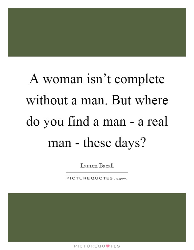A woman isn't complete without a man. But where do you find a man - a real man - these days? Picture Quote #1