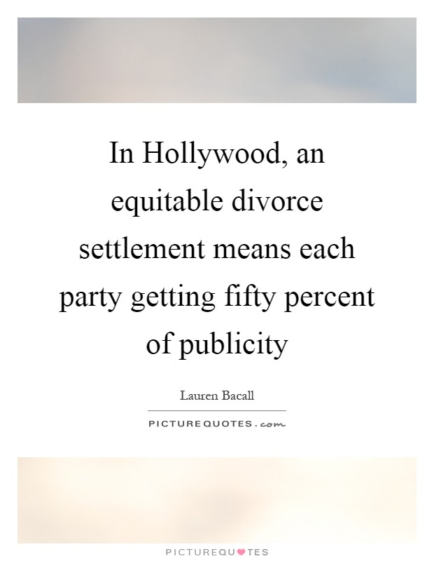 In Hollywood, an equitable divorce settlement means each party getting fifty percent of publicity Picture Quote #1