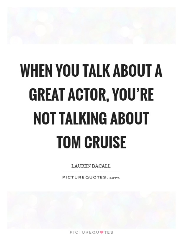 When you talk about a great actor, you're not talking about Tom Cruise Picture Quote #1